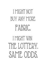 I Might Not Buy Any More Fabric. I Might Win the Lottery. Same Odds. by Creative Juices Publishing