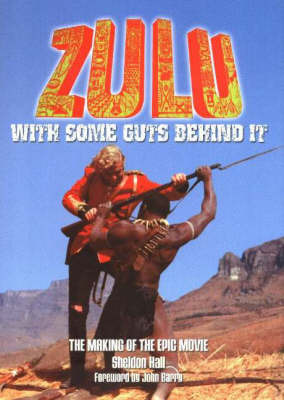 """""""Zulu"""": With Some Guts Behind It, The Making of the Epic Movie by Sheldon Hall image"""