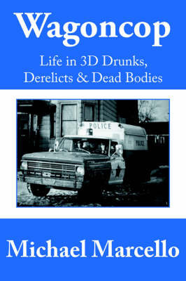Wagoncop: Life in 3D Drunks, Derelicks and Dead Bodies by Michael Marcello