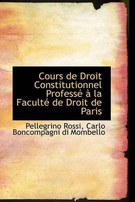 Cours De Droit Constitutionnel ProfessAc An La FacultAc De Droit De Paris by Carlo Boncompagni di Mombello Pe Rossi