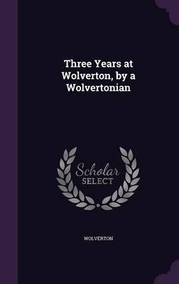 Three Years at Wolverton, by a Wolvertonian by Wolverton