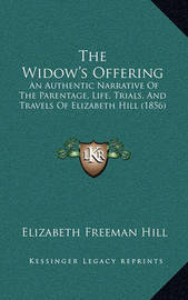 The Widow's Offering: An Authentic Narrative of the Parentage, Life, Trials, and Travels of Elizabeth Hill (1856) by Elizabeth Freeman Hill