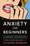 Anxiety for Beginners by Eleanor Morgan