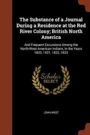 The Substance of a Journal During a Residence at the Red River Colony; British North America by John West