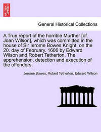 A True Report of the Horrible Murther [Of Joan Wilson], Which Was Committed in the House of Sir Ierome Bowes Knight, on the 20. Day of February. 1606 by Edward Wilson and Robert Tetherton. the Apprehension, Detection and Execution of the Offenders. by Jerome Bowes