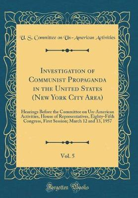 Investigation of Communist Propaganda in the United States (New York City Area), Vol. 5 by U S Committee on Un Activities