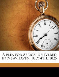 A Plea for Africa; Delivered in New-Haven, July 4th, 1825 by Leonard Bacon