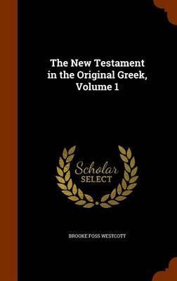 The New Testament in the Original Greek, Volume 1 by Brooke Foss Westcott