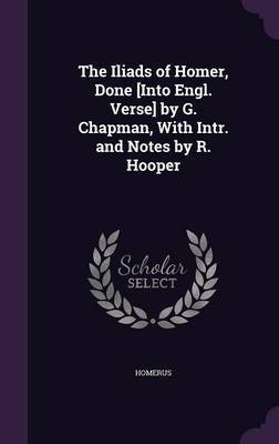 The Iliads of Homer, Done [Into Engl. Verse] by G. Chapman, with Intr. and Notes by R. Hooper by . Homerus