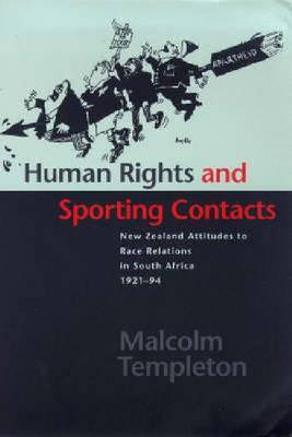 Human Rights and Sporting Contacts: New Zealand's Attitude to Race Relations in South Africa, 1921-1994 by Malcolm Templeton