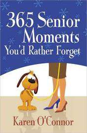 365 Senior Moments You'd Rather Forget by Karen O'Connor