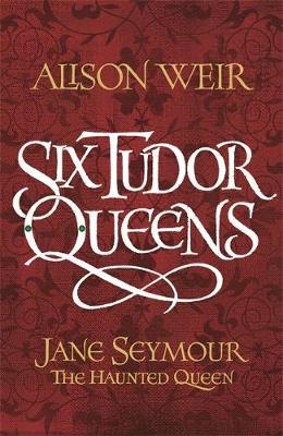 Six Tudor Queens: Jane Seymour, The Haunted Queen by Alison Weir image