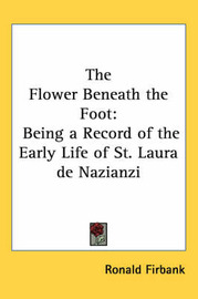 The Flower Beneath the Foot: Being a Record of the Early Life of St. Laura De Nazianzi by Ronald Firbank image