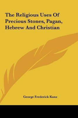 The Religious Uses of Precious Stones, Pagan, Hebrew and Christian by George Frederick Kunz image