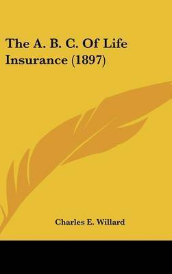 The A. B. C. of Life Insurance (1897) by Charles E. Willard