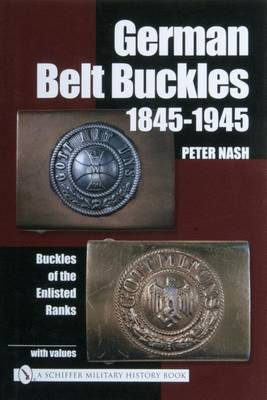 German Belt Buckles 1845-1945: Buckles of the Enlisted Soldiers by Peter Nash