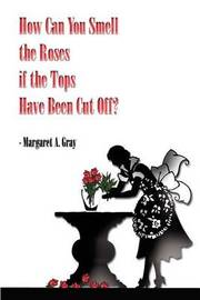How Can You Smell the Roses If the Tops Have Been Cut off? by Margaret A. Gray image