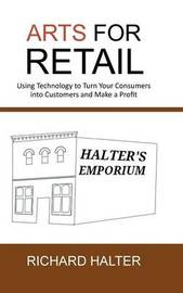 Arts for Retail: Using Technology to Turn Your Consumers Into Customers and Make a Profit by Richard Halter