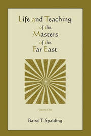 Life and Teaching of the Masters of the Far East (Volume One) by Baird T Spalding