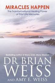 Miracles Happen: The Transformational Healing Power Of PastLife Memories by Brian L. Weiss