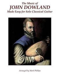 The Music of John Dowland Made Easy for Solo Classical Guitar by Mark Phillips