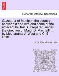 Gazetteer of Manipur, the Country Between It and Ava and Some of the Adjacent Hill Tracts. Prepared, Under the Direction of Major D. MacNeill ... by Lieutenants J. West and C. B. Little. by John West