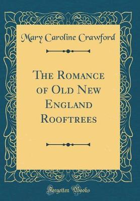The Romance of Old New England Rooftrees (Classic Reprint) by Mary Caroline Crawford