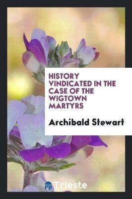 History Vindicated in the Case of the Wigtown Martyrs by Archibald Stewart