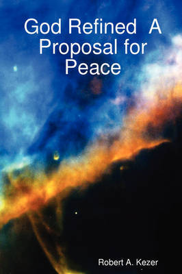 God Refined A Proposal for Peace by Robert A. Kezer image