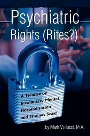 Psychiatric Rights (Rites?): A Treatise on Involuntary Mental Hospitalization and Thomas Szasz by Mark Vellucci