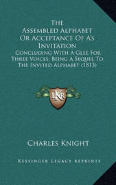 The Assembled Alphabet or Acceptance of A's Invitation: Concluding with a Glee for Three Voices; Being a Sequel to the Invited Alphabet (1813) by Charles Knight