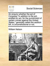 An Enquiry Whether the Act of Congress in Addition to the Act, Entitled an Act, for the Punishment of Certain Crimes Against the United States, Generally Called the Sedition Bill, Is Unconstitutional or Not. by William Nelson