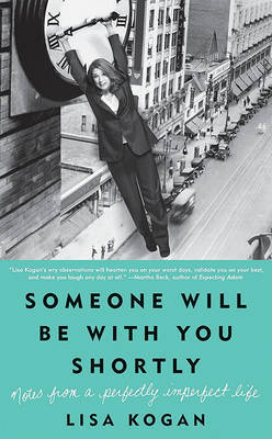 Someone Will Be with You Shortly: Notes from a Perfectly Imperfect Life by Lisa Kogan