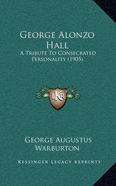 George Alonzo Hall George Alonzo Hall: A Tribute to Consecrated Personality (1905) a Tribute to Consecrated Personality (1905) by George Augustus Warburton