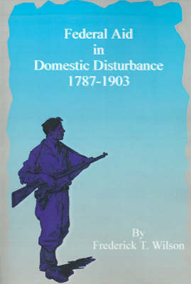 Federal Aid in Domestic Disturbance, 1787-1903 by Frederick T. Wilson image