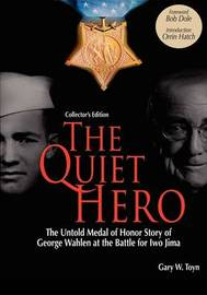 The Quiet Hero-The Untold Medal of Honor Story of George E. Wahlen at the Battle for Iwo Jima-Collector's Edition by Gary W Toyn
