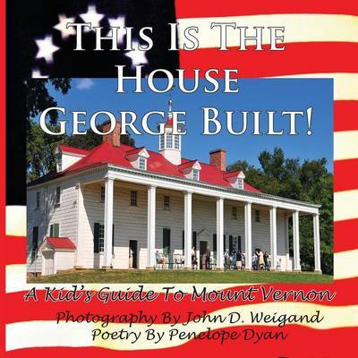 This Is The House George Built! A Kid's Guide To Mount Vernon by Penelope Dyan