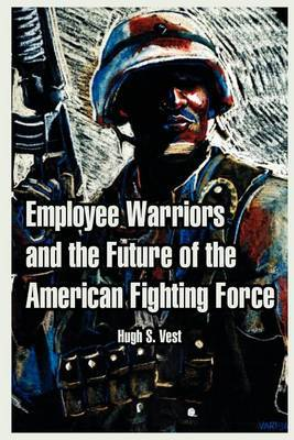 Employee Warriors and the Future of the American Fighting Force by Hugh, S. Vest image