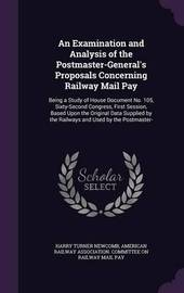 An Examination and Analysis of the Postmaster-General's Proposals Concerning Railway Mail Pay by Harry Turner Newcomb