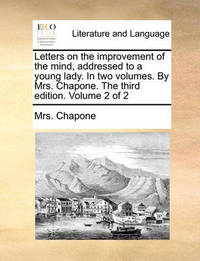 Letters on the Improvement of the Mind, Addressed to a Young Lady. in Two Volumes. by Mrs. Chapone. the Third Edition. Volume 2 of 2 by Mrs Chapone
