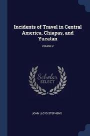 Incidents of Travel in Central America, Chiapas, and Yucatan; Volume 2 by John Lloyd Stephens
