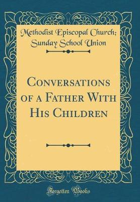 Conversations of a Father with His Children (Classic Reprint) by Methodist Episcopal Church Union