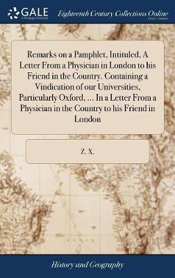 Remarks on a Pamphlet, Intituled, a Letter from a Physician in London to His Friend in the Country. Containing a Vindication of Our Universities, Particularly Oxford, ... in a Letter from a Physician in the Country to His Friend in London by Z X
