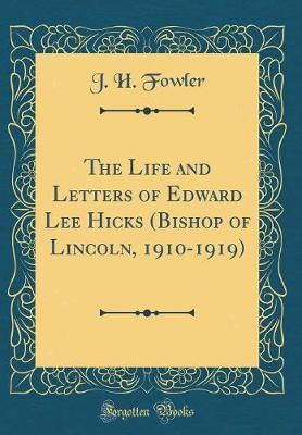 The Life and Letters of Edward Lee Hicks (Bishop of Lincoln, 1910-1919) (Classic Reprint) by J H Fowler