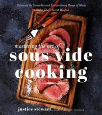 Mastering the Art of Sous Vide Cooking by Justice Stewart