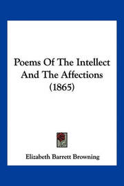 Poems of the Intellect and the Affections (1865) by Elizabeth (Barrett) Browning
