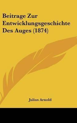 Beitrage Zur Entwicklungsgeschichte Des Auges (1874) by Julius Arnold