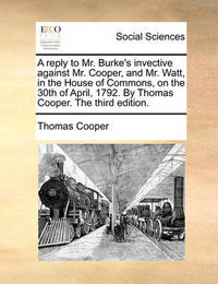 A Reply to Mr. Burke's Invective Against Mr. Cooper, and Mr. Watt, in the House of Commons, on the 30th of April, 1792. by Thomas Cooper. the Third Edition. by Thomas Cooper