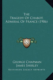 The Tragedy of Chabot, Admiral of France (1906) by James Shirley