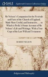 MR Nelson's Companion for the Festivals and Fasts of the Church of England, Made More Useful, and Instructive, ... to Which Is Prefix'd Some Account of MR Nelson's Life and Writings, with a True Copy of His Last Will and Testament by Robert Nelson image